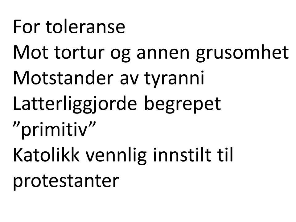 For toleranse Mot tortur og annen grusomhet. Motstander av tyranni Latterliggjorde begrepet primitiv