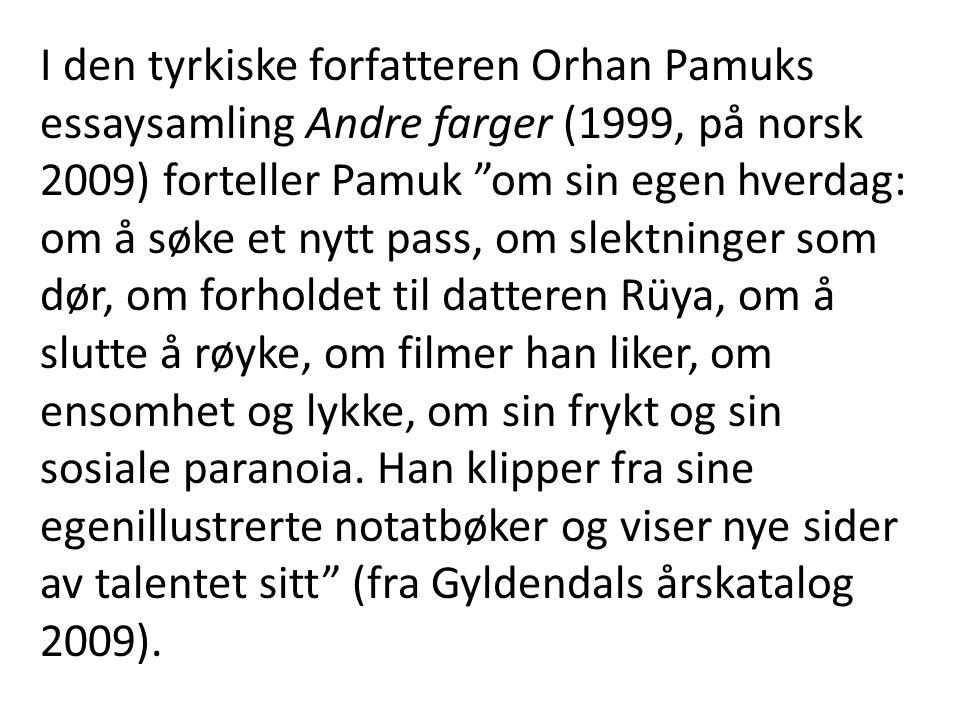 I den tyrkiske forfatteren Orhan Pamuks essaysamling Andre farger (1999, på norsk 2009) forteller Pamuk om sin egen hverdag: om å søke et nytt pass, om slektninger som dør, om forholdet til datteren Rüya, om å slutte å røyke, om filmer han liker, om ensomhet og lykke, om sin frykt og sin sosiale paranoia.