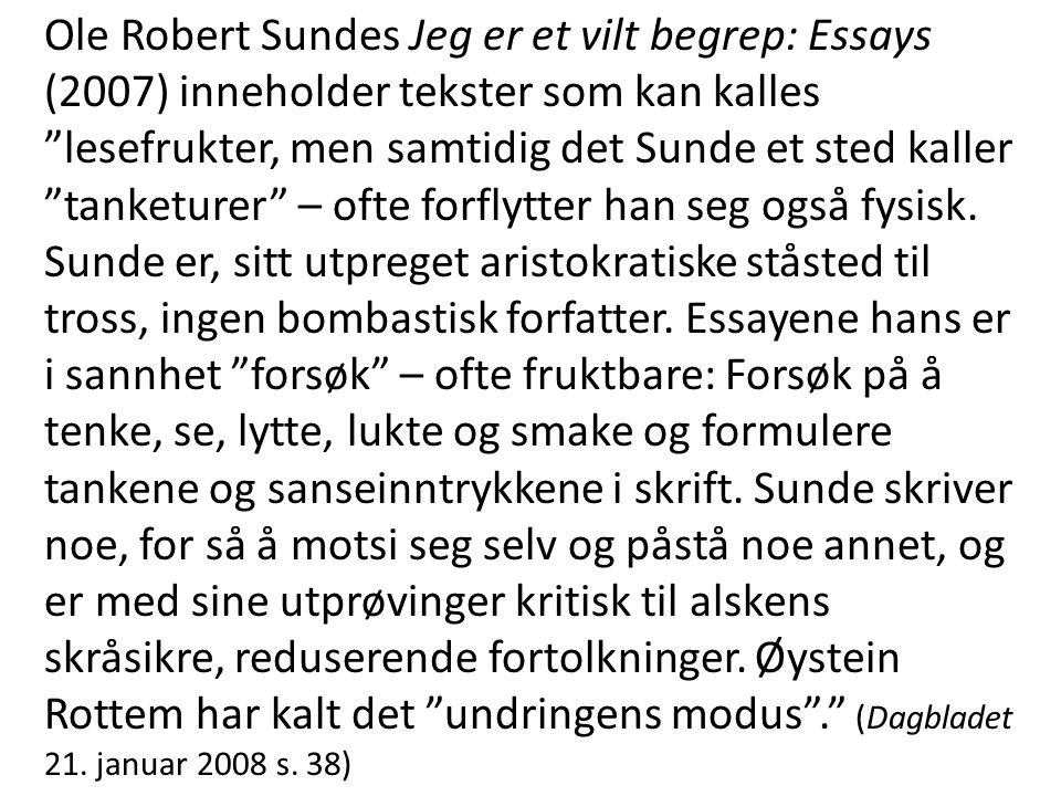 Ole Robert Sundes Jeg er et vilt begrep: Essays (2007) inneholder tekster som kan kalles lesefrukter, men samtidig det Sunde et sted kaller tanketurer – ofte forflytter han seg også fysisk.
