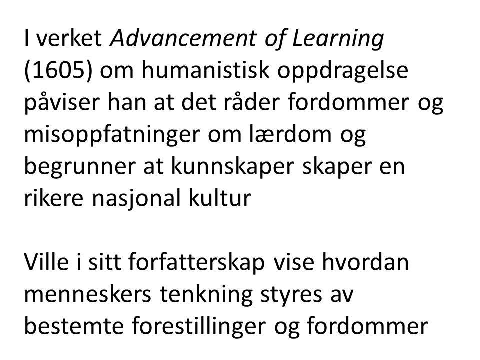 I verket Advancement of Learning (1605) om humanistisk oppdragelse påviser han at det råder fordommer og misoppfatninger om lærdom og begrunner at kunnskaper skaper en rikere nasjonal kultur