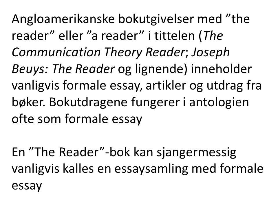 Angloamerikanske bokutgivelser med the reader eller a reader i tittelen (The Communication Theory Reader; Joseph Beuys: The Reader og lignende) inneholder vanligvis formale essay, artikler og utdrag fra bøker. Bokutdragene fungerer i antologien ofte som formale essay