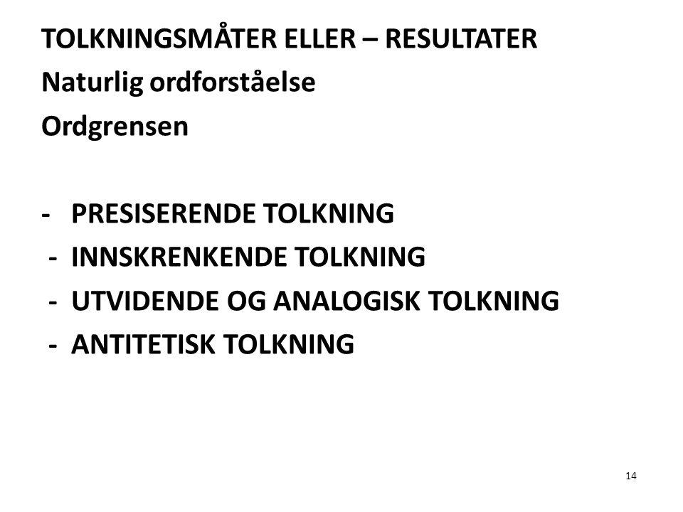 TOLKNINGSMÅTER ELLER – RESULTATER Naturlig ordforståelse Ordgrensen - PRESISERENDE TOLKNING - INNSKRENKENDE TOLKNING - UTVIDENDE OG ANALOGISK TOLKNING - ANTITETISK TOLKNING