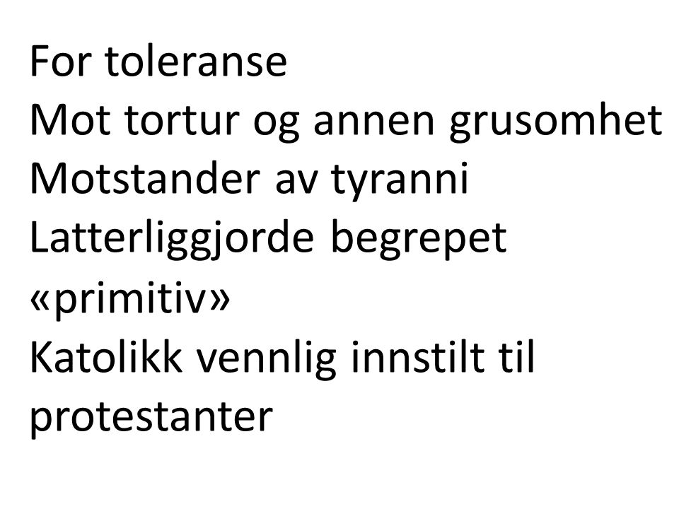 For toleranse Mot tortur og annen grusomhet. Motstander av tyranni Latterliggjorde begrepet. «primitiv»