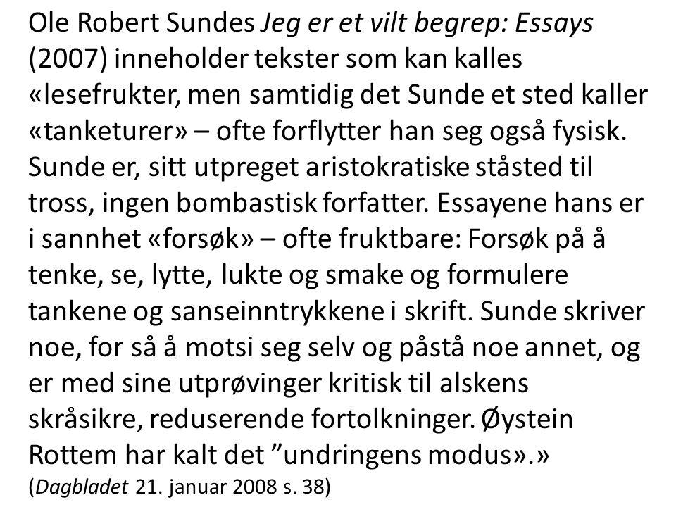 Ole Robert Sundes Jeg er et vilt begrep: Essays (2007) inneholder tekster som kan kalles «lesefrukter, men samtidig det Sunde et sted kaller «tanketurer» – ofte forflytter han seg også fysisk.