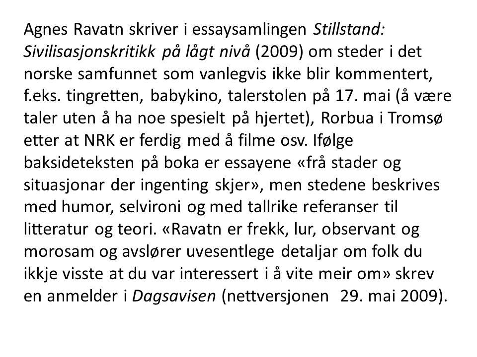 Agnes Ravatn skriver i essaysamlingen Stillstand: Sivilisasjonskritikk på lågt nivå (2009) om steder i det norske samfunnet som vanlegvis ikke blir kommentert, f.eks.