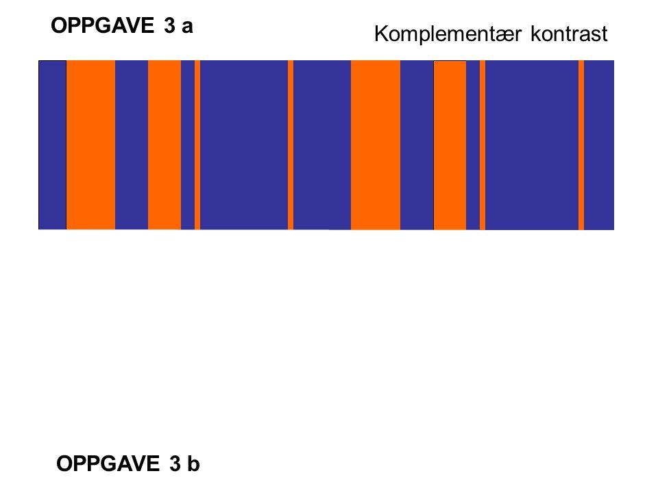 OPPGAVE 3 a Komplementær kontrast OPPGAVE 3 b