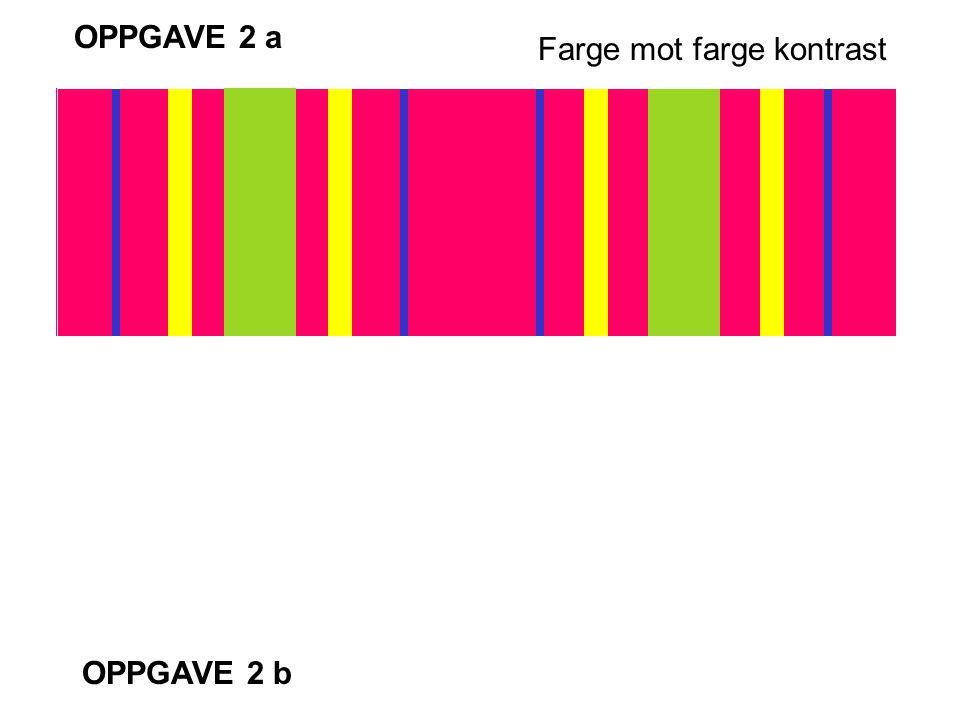 OPPGAVE 2 a Farge mot farge kontrast OPPGAVE 2 b
