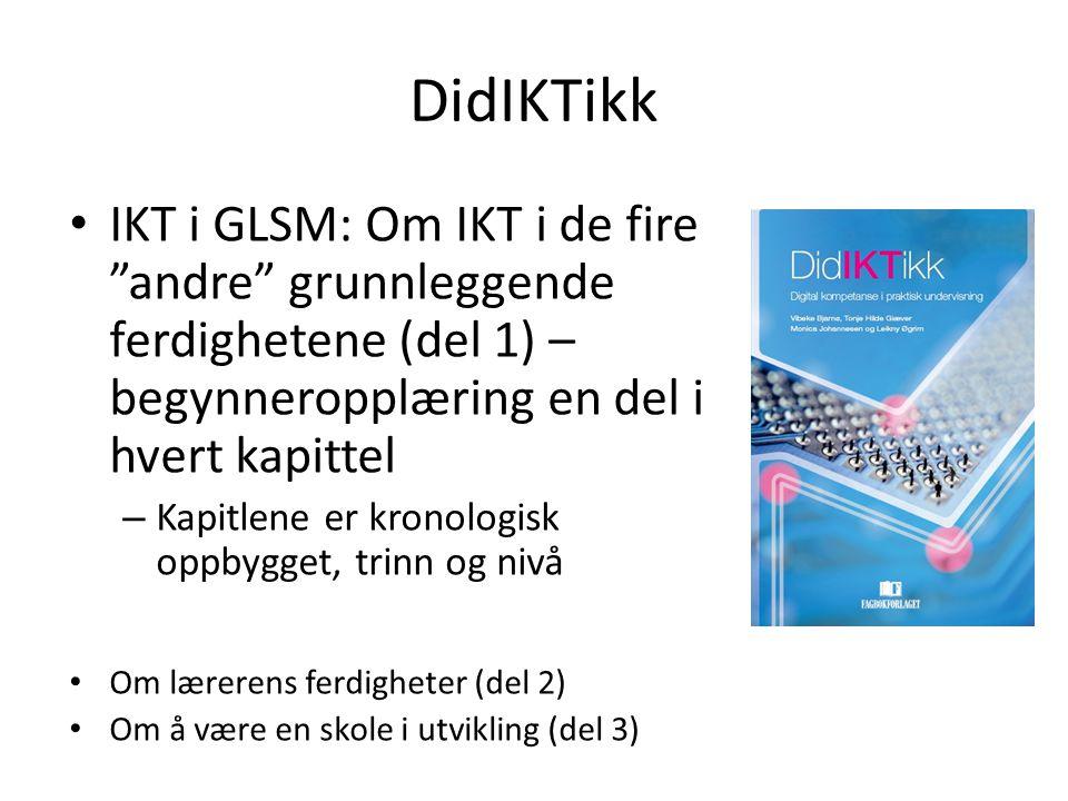 DidIKTikk IKT i GLSM: Om IKT i de fire andre grunnleggende ferdighetene (del 1) – begynneropplæring en del i hvert kapittel.