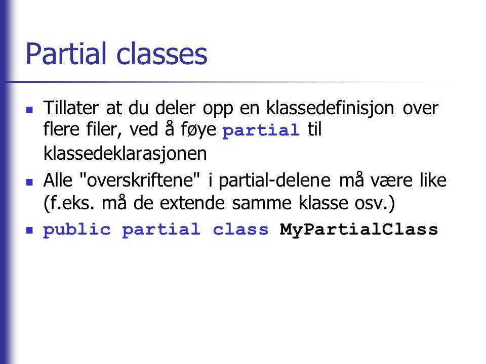 Partial classes Tillater at du deler opp en klassedefinisjon over flere filer, ved å føye partial til klassedeklarasjonen.