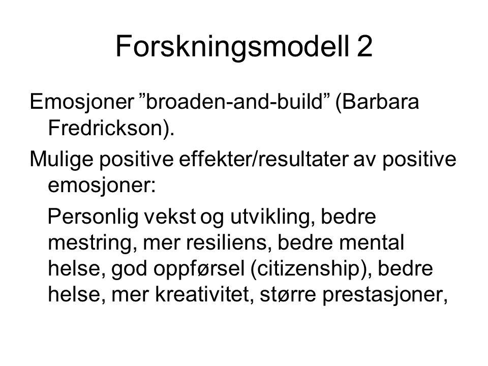 Forskningsmodell 2 Emosjoner broaden-and-build (Barbara Fredrickson). Mulige positive effekter/resultater av positive emosjoner: