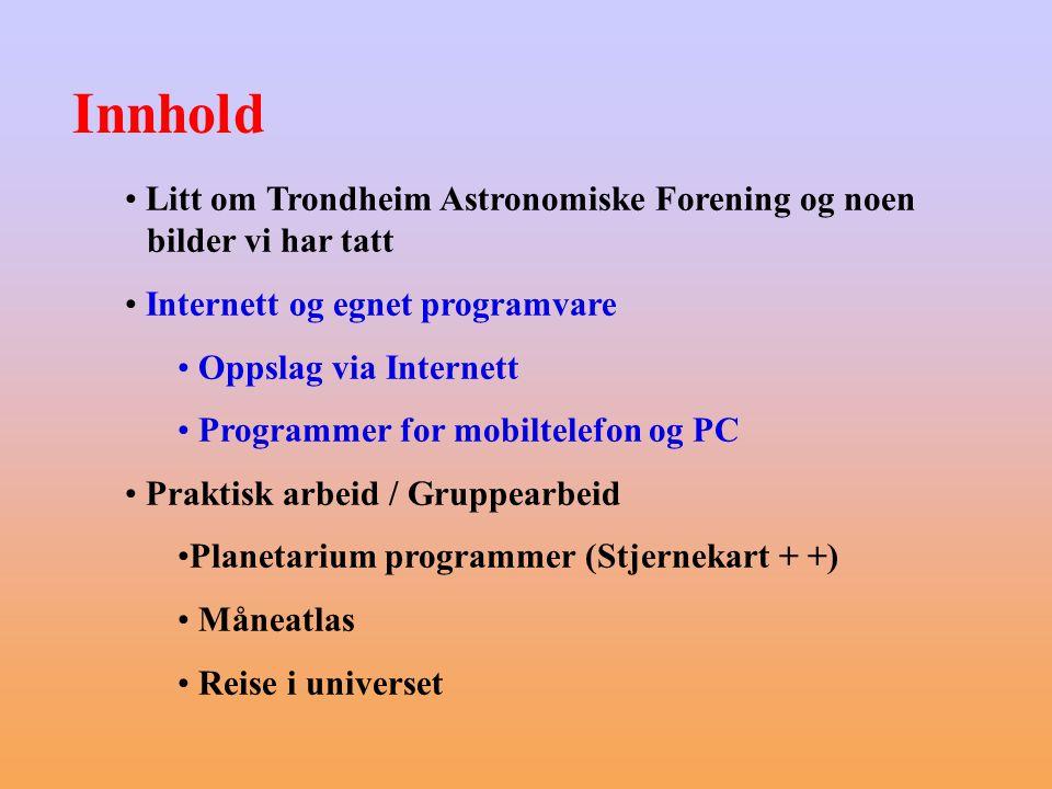 Innhold Litt om Trondheim Astronomiske Forening og noen bilder vi har tatt. Internett og egnet programvare.