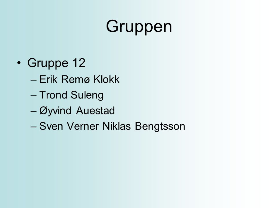 Gruppen Gruppe 12 Erik Remø Klokk Trond Suleng Øyvind Auestad