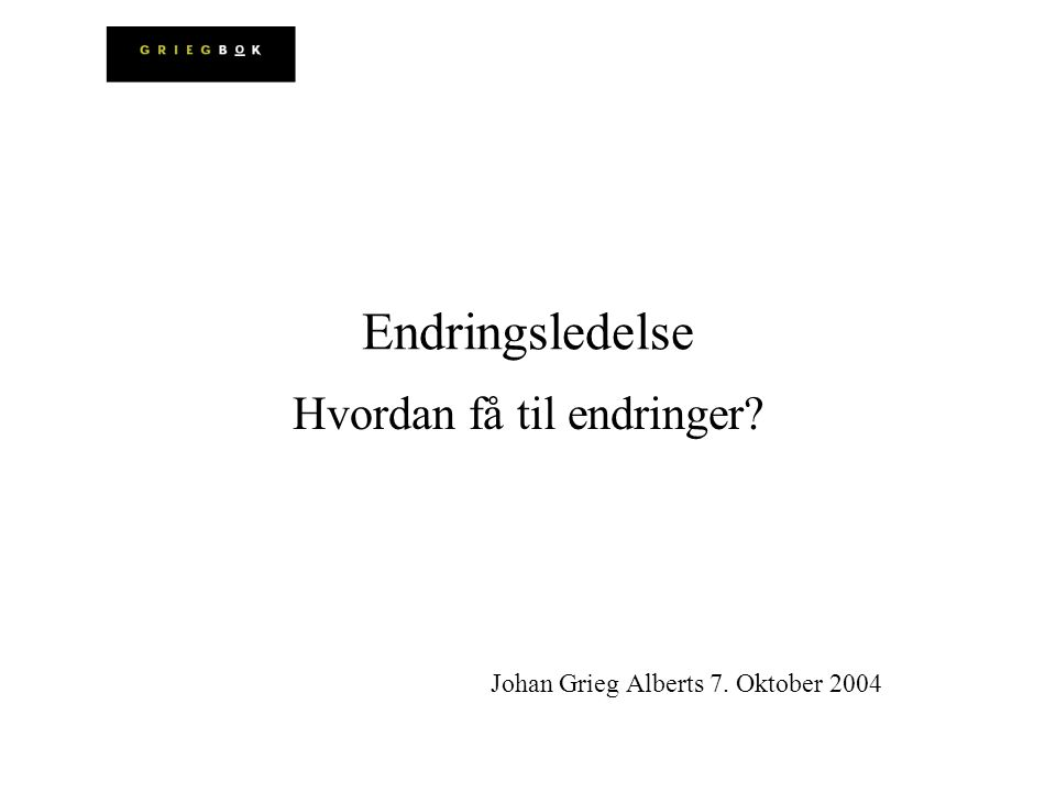 Hvordan få til endringer Johan Grieg Alberts 7. Oktober 2004