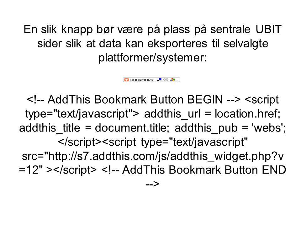 En slik knapp bør være på plass på sentrale UBIT sider slik at data kan eksporteres til selvalgte plattformer/systemer: <!-- AddThis Bookmark Button BEGIN --> <script type= text/javascript > addthis_url = location.href; addthis_title = document.title; addthis_pub = webs ; </script><script type= text/javascript src= http://s7.addthis.com/js/addthis_widget.php v=12 ></script> <!-- AddThis Bookmark Button END -->