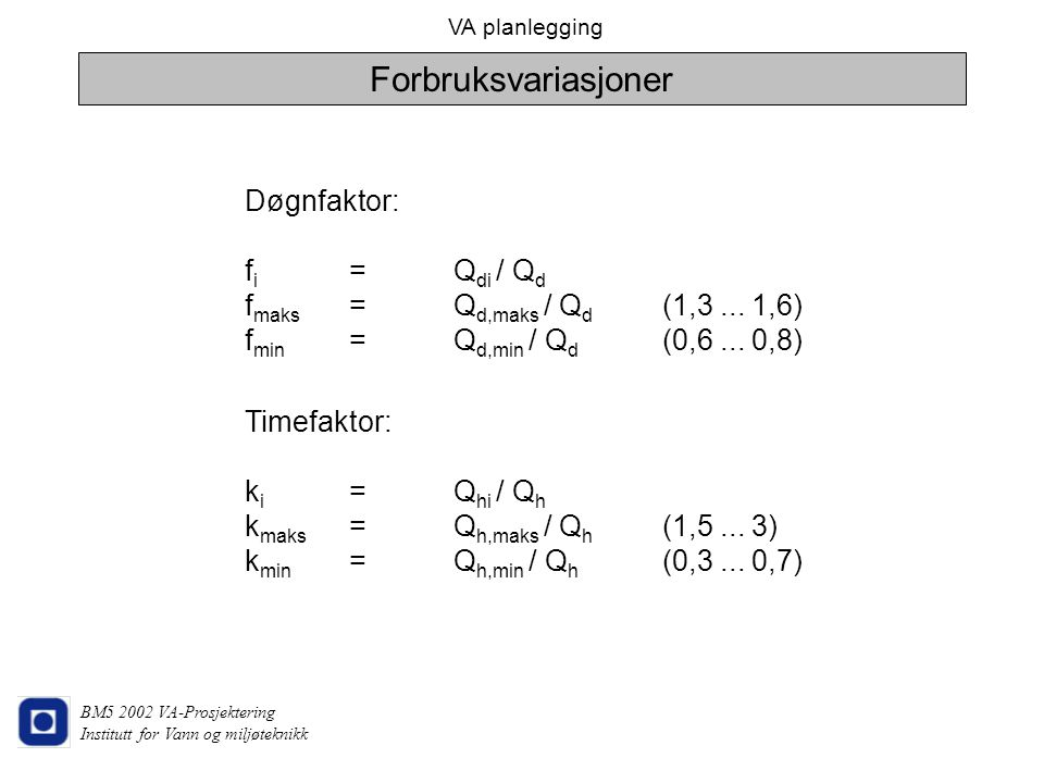 Forbruksvariasjoner Døgnfaktor: fi = Qdi / Qd fmaks = Qd,maks / Qd (1,3 ... 1,6) fmin = Qd,min / Qd (0,6 ... 0,8)