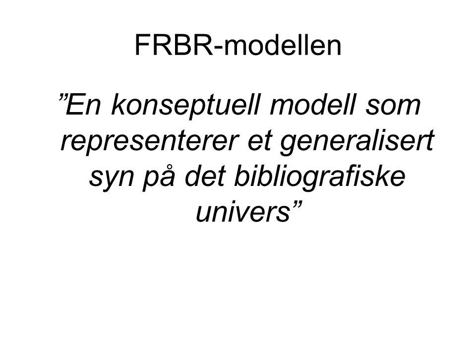 FRBR-modellen En konseptuell modell som representerer et generalisert syn på det bibliografiske univers