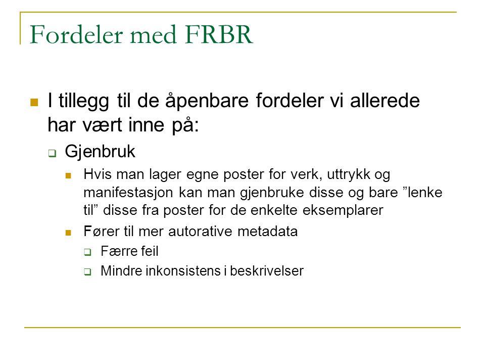 Fordeler med FRBR I tillegg til de åpenbare fordeler vi allerede har vært inne på: Gjenbruk.