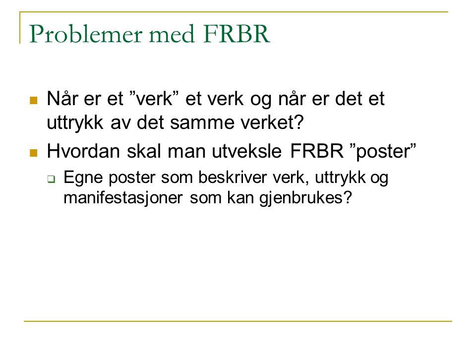 Problemer med FRBR Når er et verk et verk og når er det et uttrykk av det samme verket Hvordan skal man utveksle FRBR poster