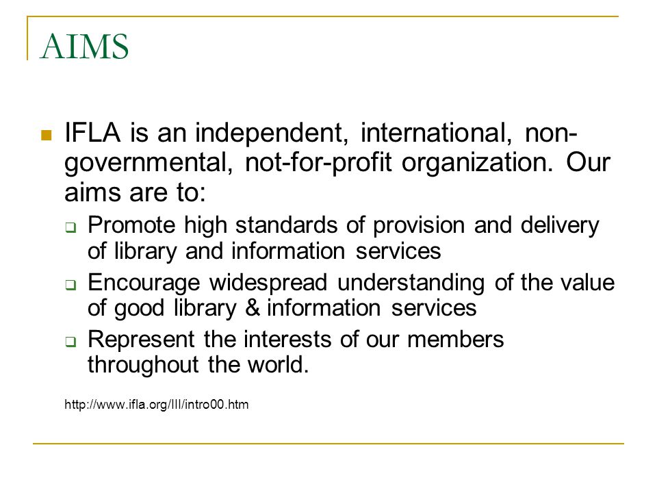 AIMS IFLA is an independent, international, non-governmental, not-for-profit organization. Our aims are to:
