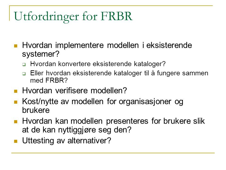 Utfordringer for FRBR Hvordan implementere modellen i eksisterende systemer Hvordan konvertere eksisterende kataloger