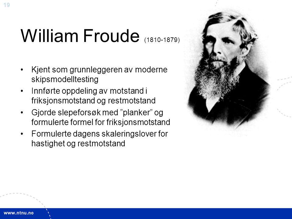 William Froude (1810-1879) Kjent som grunnleggeren av moderne skipsmodelltesting. Innførte oppdeling av motstand i friksjonsmotstand og restmotstand.