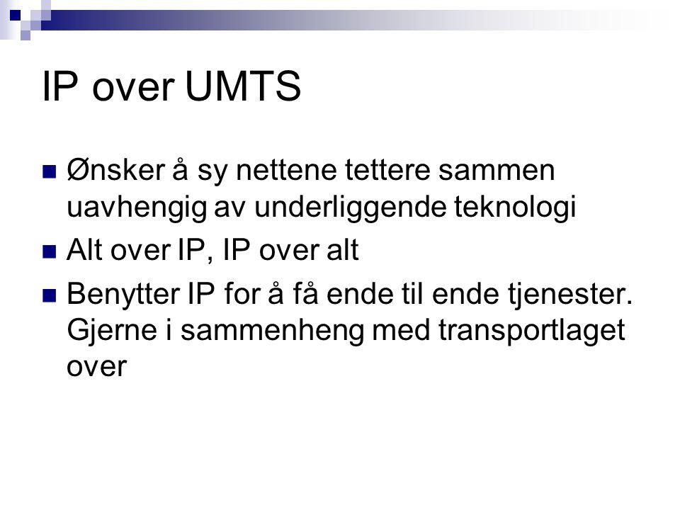 IP over UMTS Ønsker å sy nettene tettere sammen uavhengig av underliggende teknologi. Alt over IP, IP over alt.
