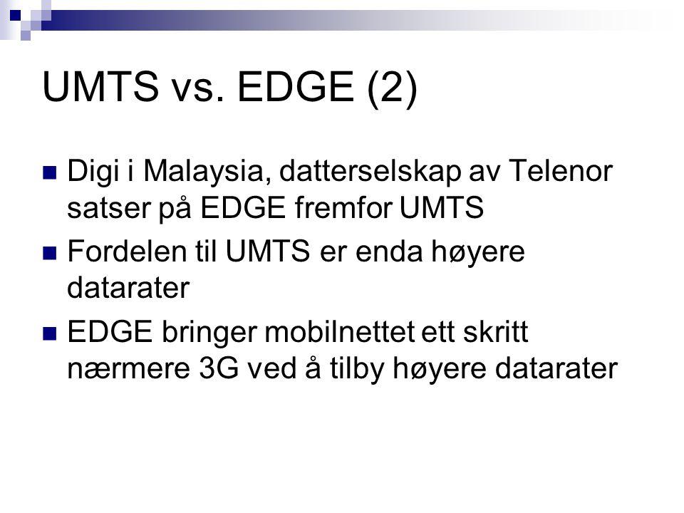 UMTS vs. EDGE (2) Digi i Malaysia, datterselskap av Telenor satser på EDGE fremfor UMTS. Fordelen til UMTS er enda høyere datarater.