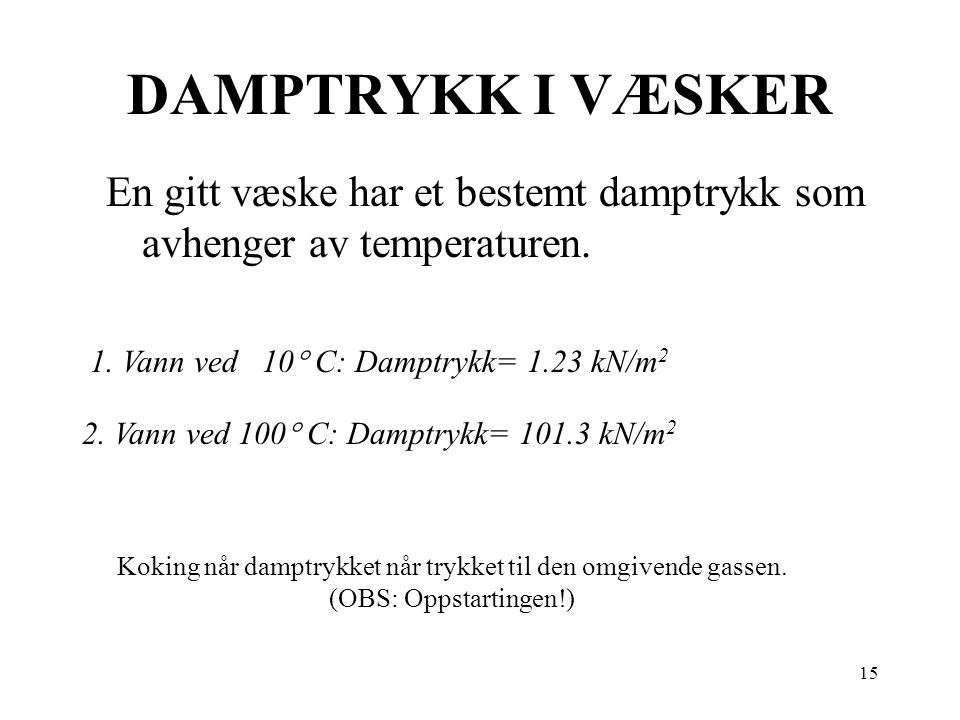 DAMPTRYKK I VÆSKER En gitt væske har et bestemt damptrykk som avhenger av temperaturen. 1. Vann ved 10 C: Damptrykk= 1.23 kN/m2.