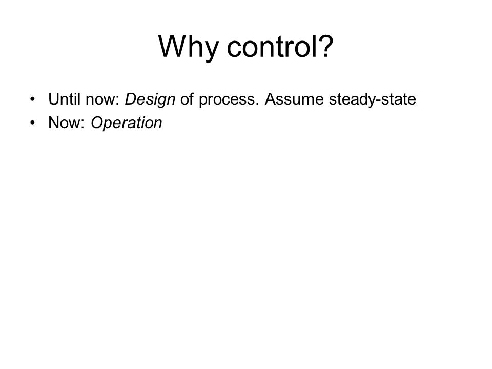 Why control Until now: Design of process. Assume steady-state