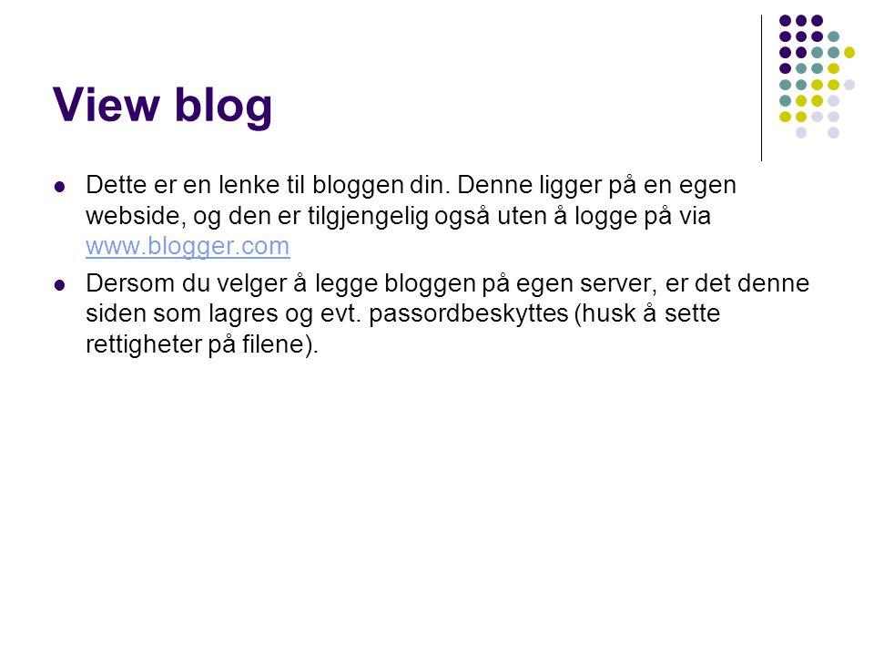 View blog Dette er en lenke til bloggen din. Denne ligger på en egen webside, og den er tilgjengelig også uten å logge på via www.blogger.com.