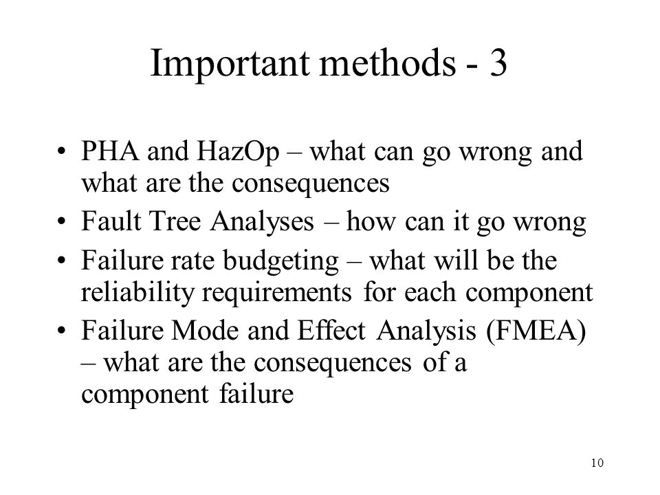 Important methods - 3 PHA and HazOp – what can go wrong and what are the consequences. Fault Tree Analyses – how can it go wrong.