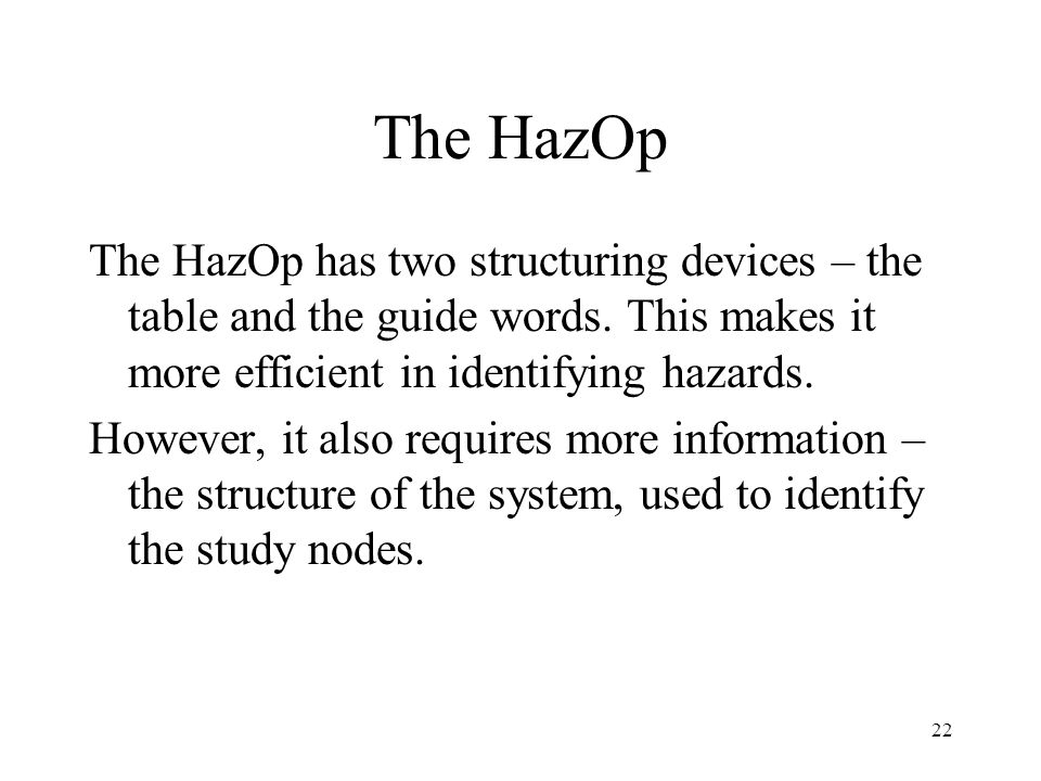 The HazOp The HazOp has two structuring devices – the table and the guide words. This makes it more efficient in identifying hazards.