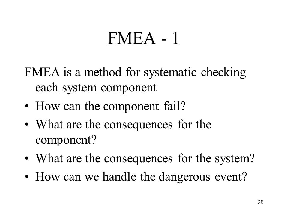 FMEA - 1 FMEA is a method for systematic checking each system component. How can the component fail
