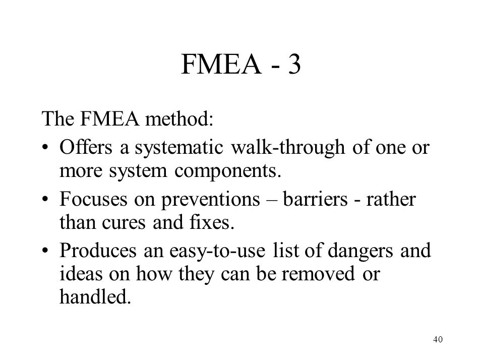 FMEA - 3 The FMEA method: Offers a systematic walk-through of one or more system components.