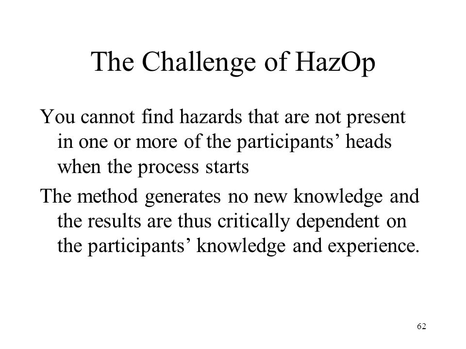The Challenge of HazOp You cannot find hazards that are not present in one or more of the participants' heads when the process starts.