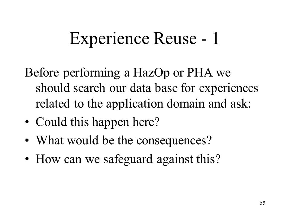 Experience Reuse - 1 Before performing a HazOp or PHA we should search our data base for experiences related to the application domain and ask: