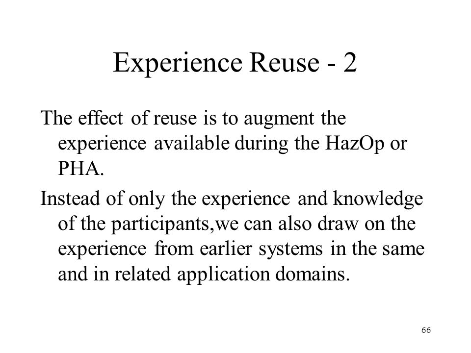 Experience Reuse - 2 The effect of reuse is to augment the experience available during the HazOp or PHA.