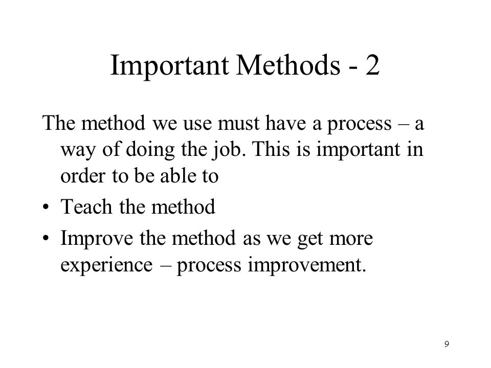 Important Methods - 2 The method we use must have a process – a way of doing the job. This is important in order to be able to.