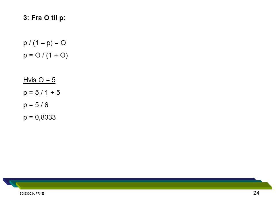 3: Fra O til p: p / (1 – p) = O p = O / (1 + O) Hvis O = 5