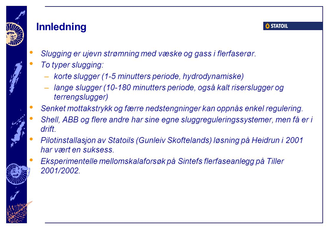 Innledning Slugging er ujevn strømning med væske og gass i flerfaserør. To typer slugging: korte slugger (1-5 minutters periode, hydrodynamiske)