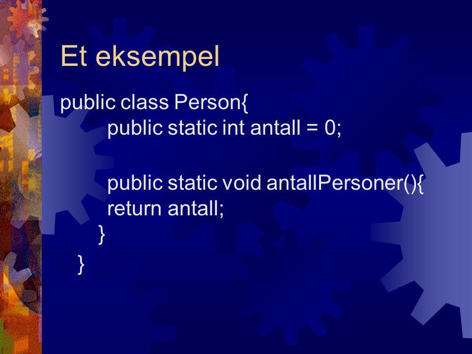 Et eksempel public class Person{ public static int antall = 0; }
