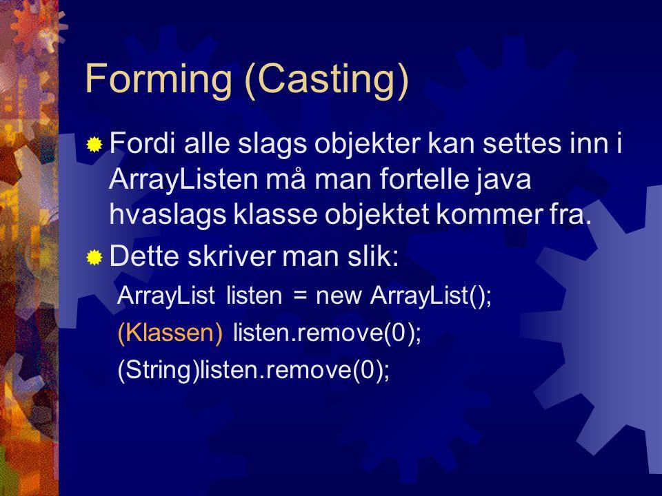 Forming (Casting) Fordi alle slags objekter kan settes inn i ArrayListen må man fortelle java hvaslags klasse objektet kommer fra.