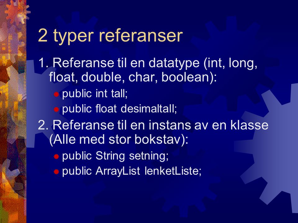 2 typer referanser 1. Referanse til en datatype (int, long, float, double, char, boolean): public int tall;