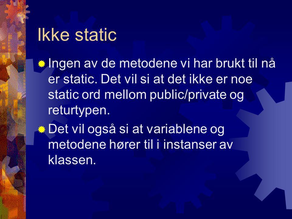 Ikke static Ingen av de metodene vi har brukt til nå er static. Det vil si at det ikke er noe static ord mellom public/private og returtypen.