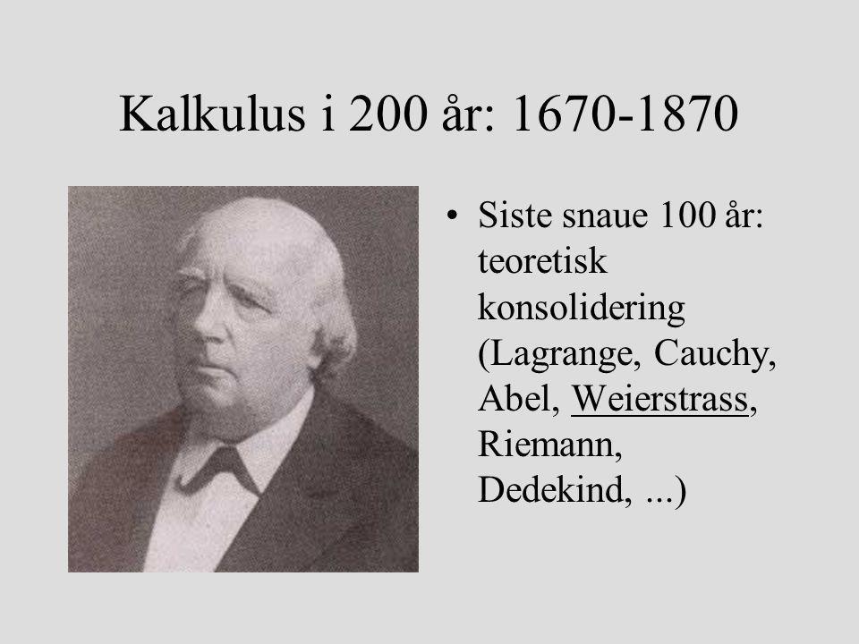 Kalkulus i 200 år: 1670-1870 Siste snaue 100 år: teoretisk konsolidering (Lagrange, Cauchy, Abel, Weierstrass, Riemann, Dedekind, ...)