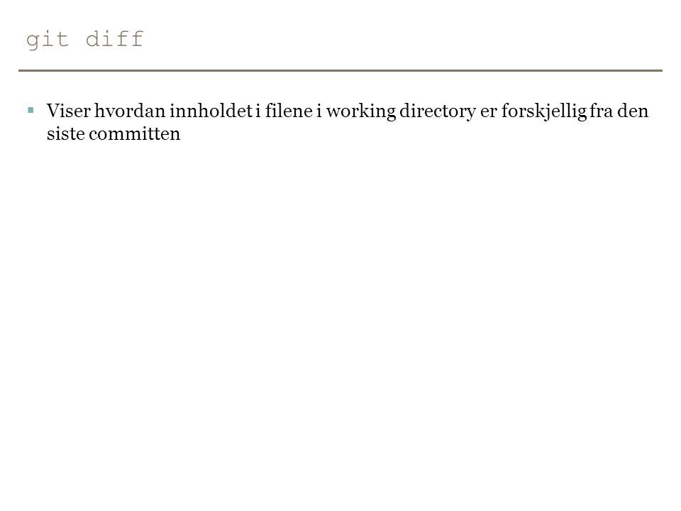 git diff Viser hvordan innholdet i filene i working directory er forskjellig fra den siste committen.