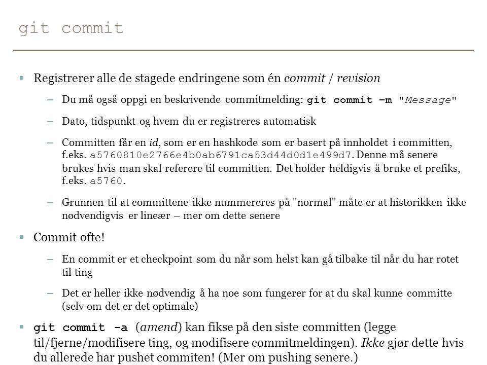 git commit Registrerer alle de stagede endringene som én commit / revision. Du må også oppgi en beskrivende commitmelding: git commit –m Message