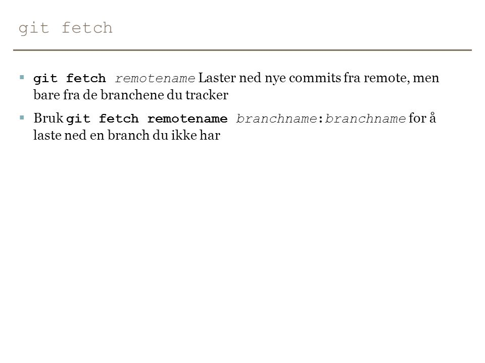 git fetch git fetch remotename Laster ned nye commits fra remote, men bare fra de branchene du tracker.