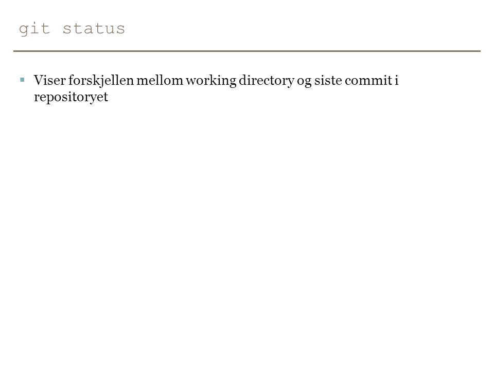 git status Viser forskjellen mellom working directory og siste commit i repositoryet