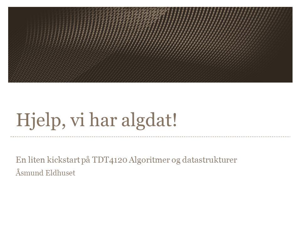 Hjelp, vi har algdat! En liten kickstart på TDT4120 Algoritmer og datastrukturer Åsmund Eldhuset
